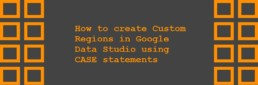 How to create Custom Regions in Google Data Studio using CASE statements