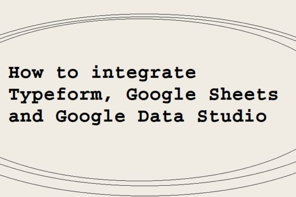 How to integrate Typeform, Google Sheets and Google Data Studio