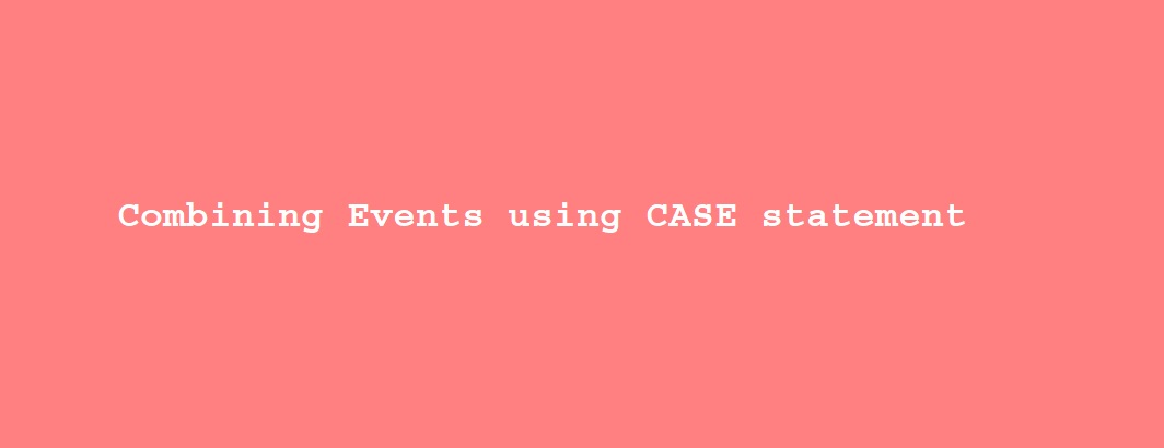 Combining Events using CASE statements