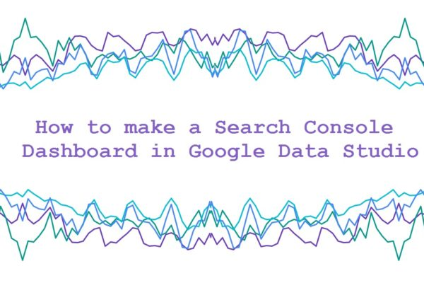 How to make a Search Console Dashboard in Google Data Studio