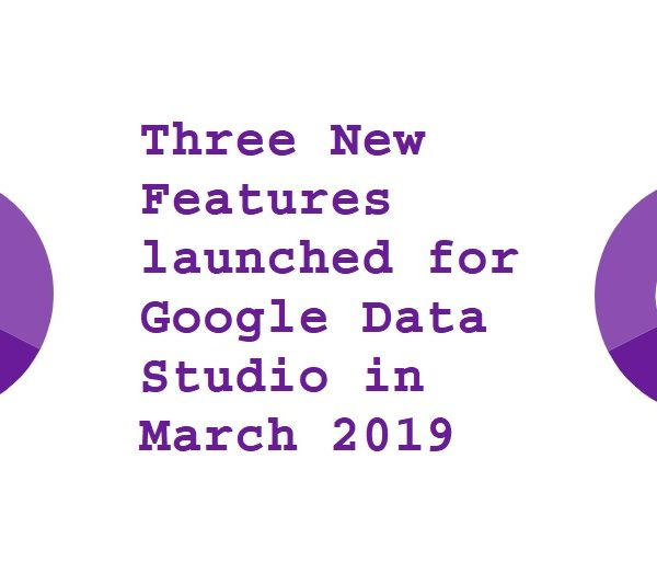 Three New Features launched for Google Data Studio in March 2019