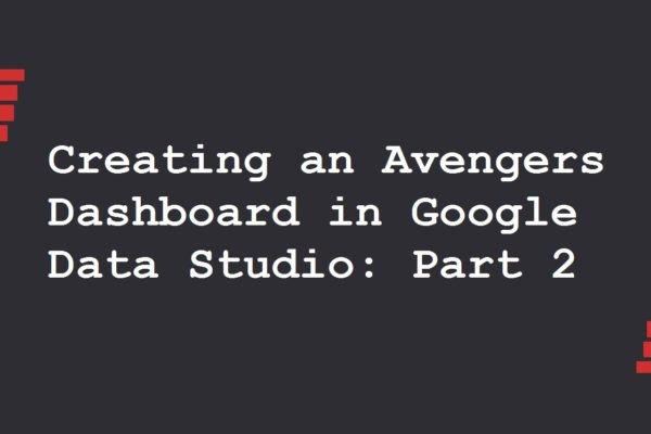 Creating an Avengers Dashboard in Google Data Studio: Part 2