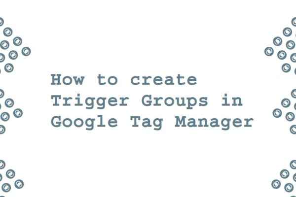 How to create Trigger Groups in Google Tag Manager