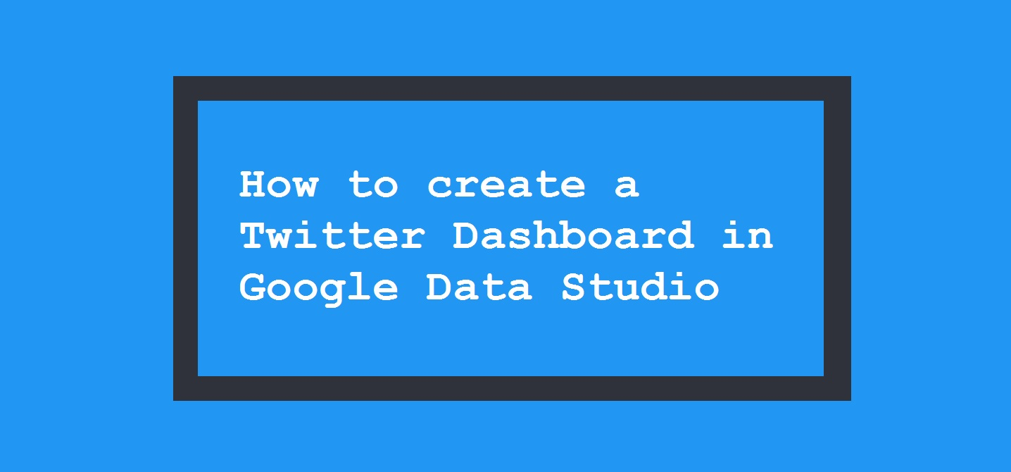 How to create a Twitter Dashboard in Google Data Studio