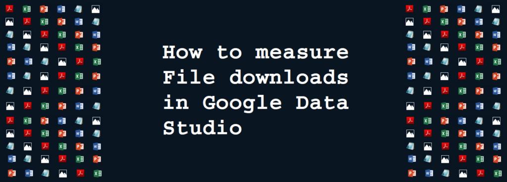 How to Measure File Downloads in Google Data Studio