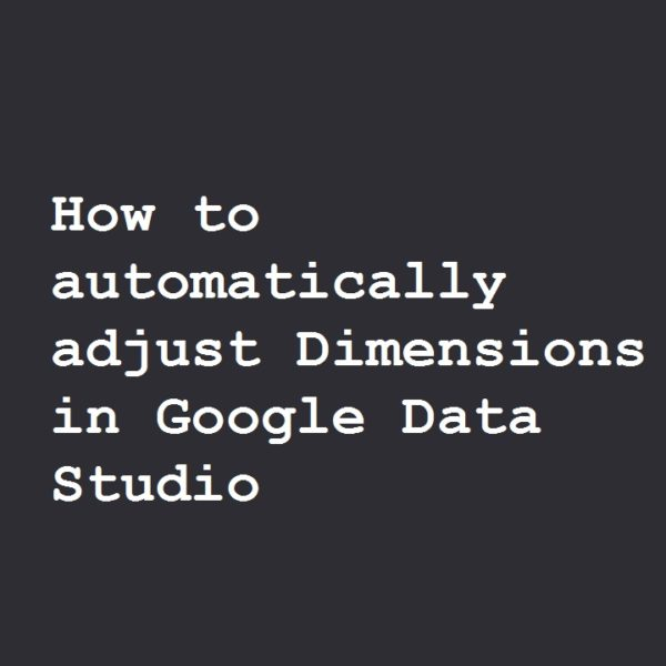 How to automatically adjust Dimensions in Google Data Studio