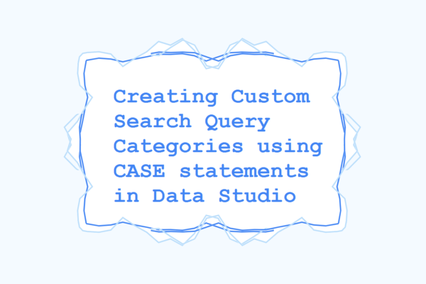 Creating Custom Search Query Categories using CASE statements in Data Studio