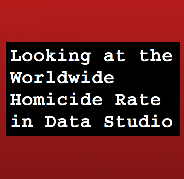 Looking at the Worldwide Homicide Rate in Data Studio