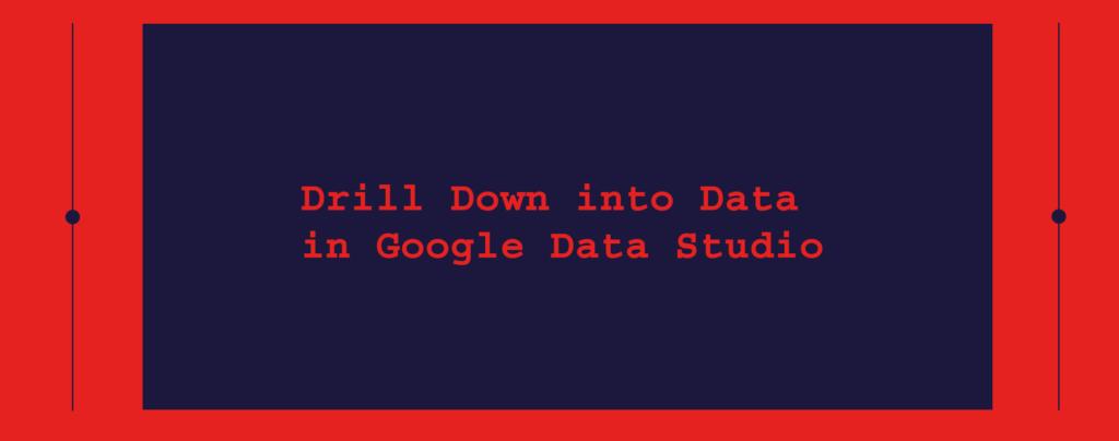 Drill Down into Data in Google Data Studio