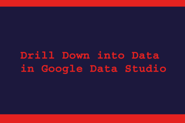 Drill Down into Data in Google Data Studio