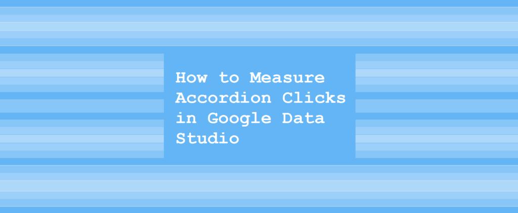 How to Measure Accordion Clicks in Google Data Studio
