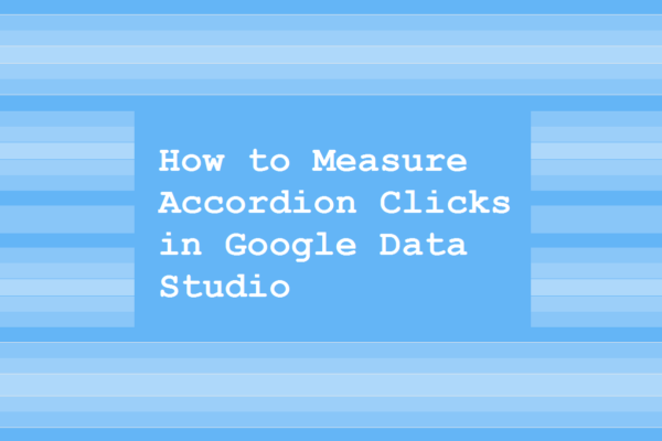 How to Measure Accordion Clicks in Google Data Studio