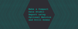 Make a Compact Data Studio Report using Optional Metrics and Drill Downs