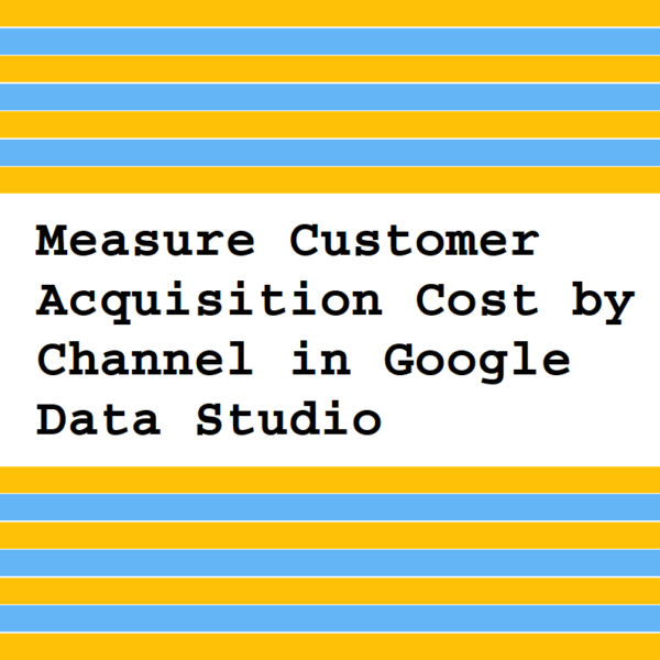 Measure Customer Acquisition Cost by Channel in Google Data Studio