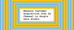 Measure-Customer-Acquisition-Cost-by-Channel-in-Google-Data-Studio (1)