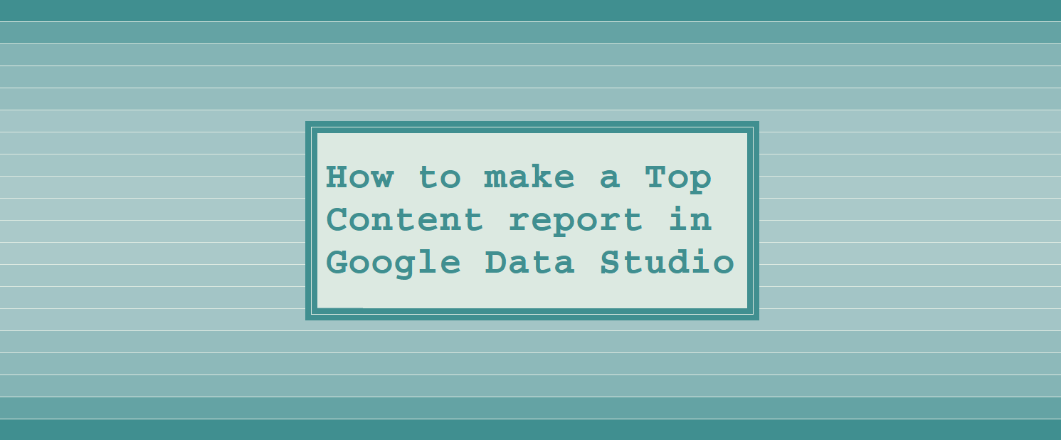 A Top Content report in Google Data Studio