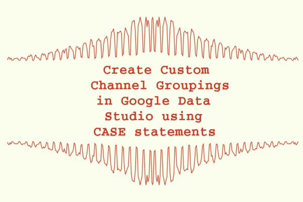 Create Custom Channel Groupings in Google Data Studio using CASE statements