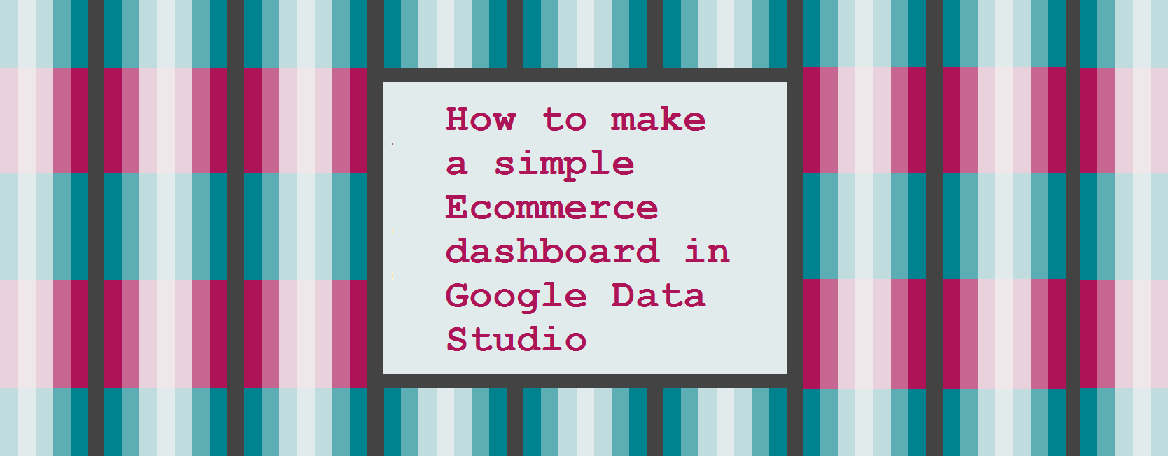 How to make a simple Ecommerce dashboard in Google Data Studio