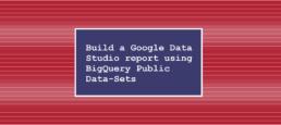 Build a Google Data Studio report using BigQuery Public Data-Sets