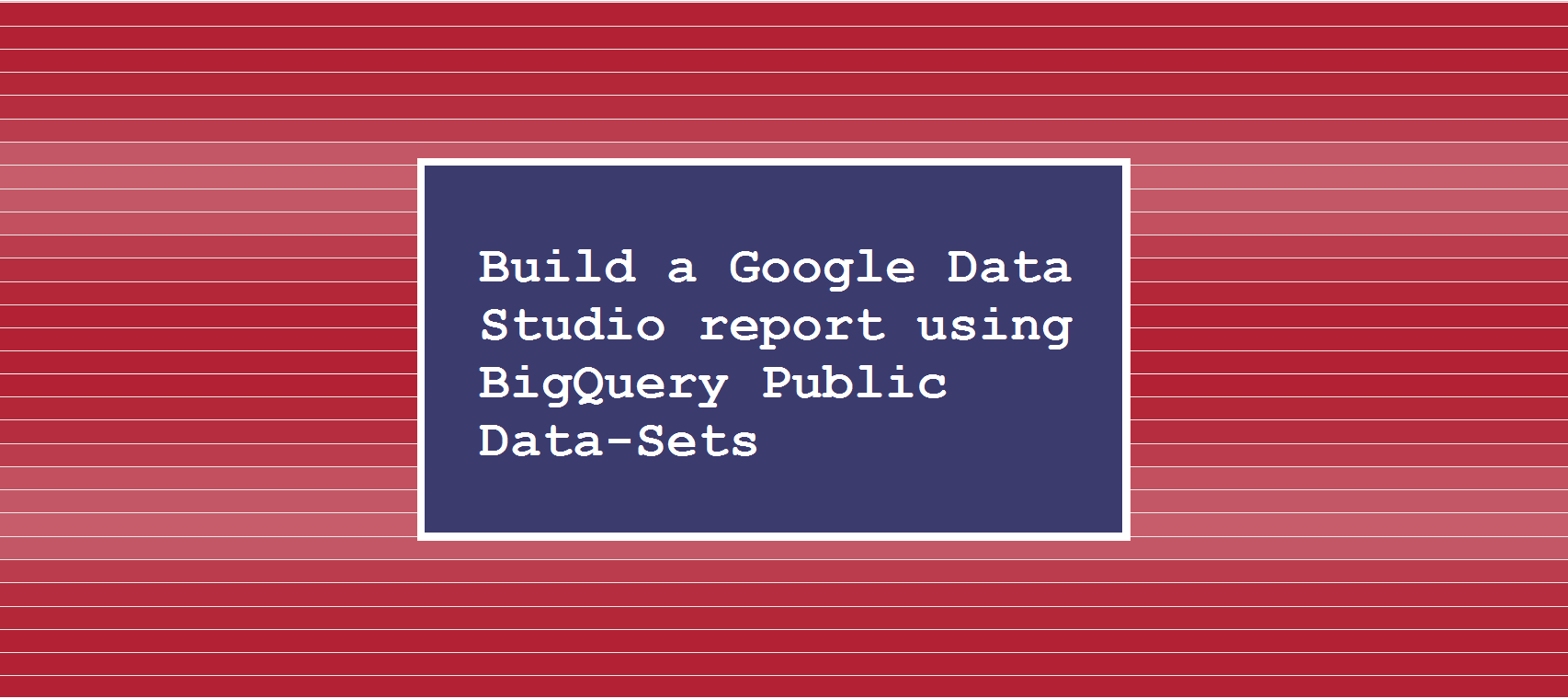 Build a Google Data Studio report using BigQuery Public Data-Sets