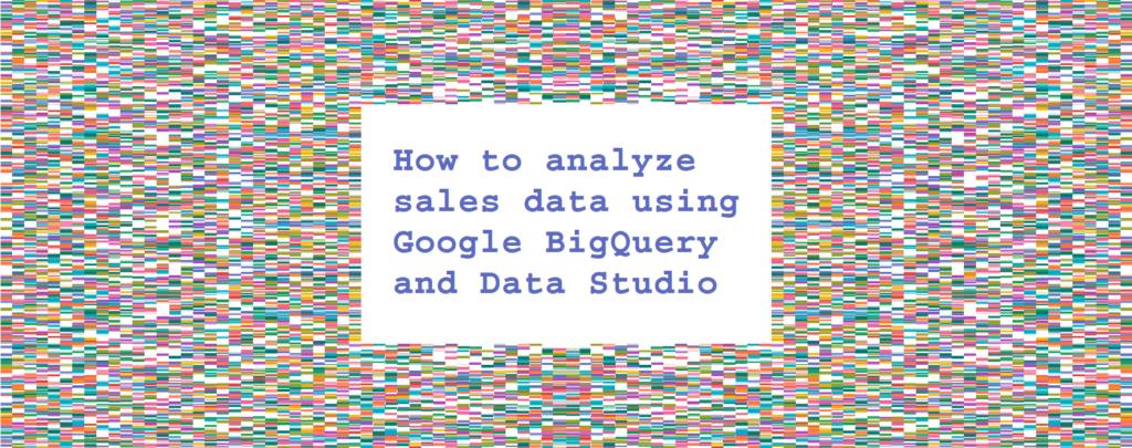 How to analyse sales data using Google BigQuery and Data Studio