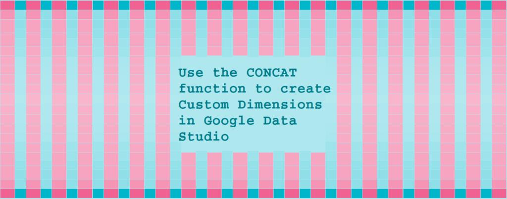 Use the CONCAT function to create Custom Dimensions in Google Data Studio