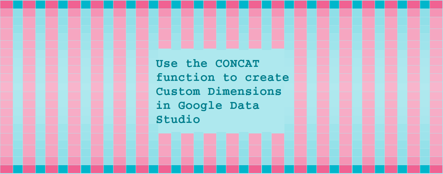 Use the CONCAT function to create Custom Dimensions in Google Data Studio