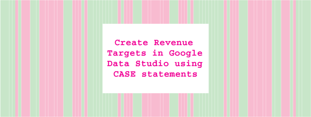 Create Revenue Targets in Google Data Studio using CASE statements