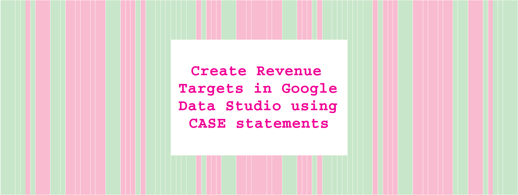 Create Revenue Targets in Google Data Studio using CASE statements