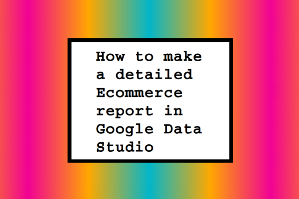 How to make a detailed Ecommerce report in Google Data Studio