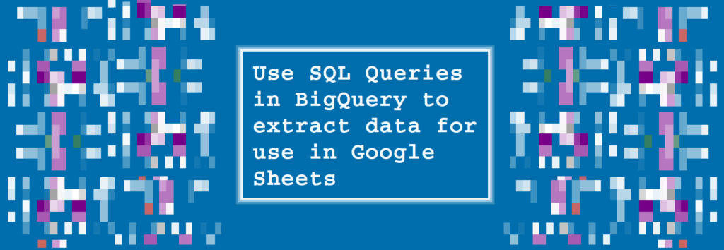 Use SQL Queries in BigQuery to extract data for use in Google Sheets