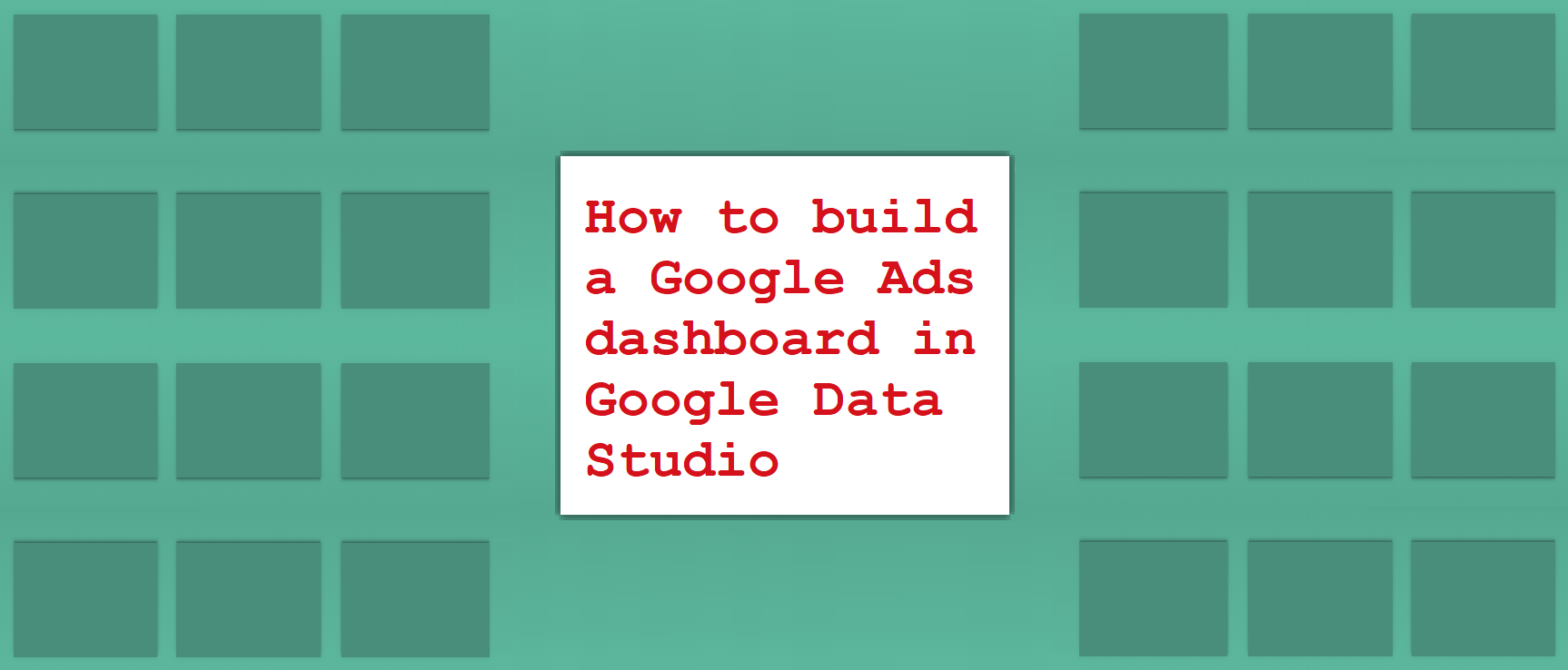 How to build a Google Ads dashboard in Google Data Studio
