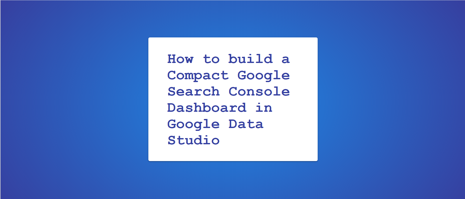 How to build a compact Google Search Console Dashboard in Google Data Studio