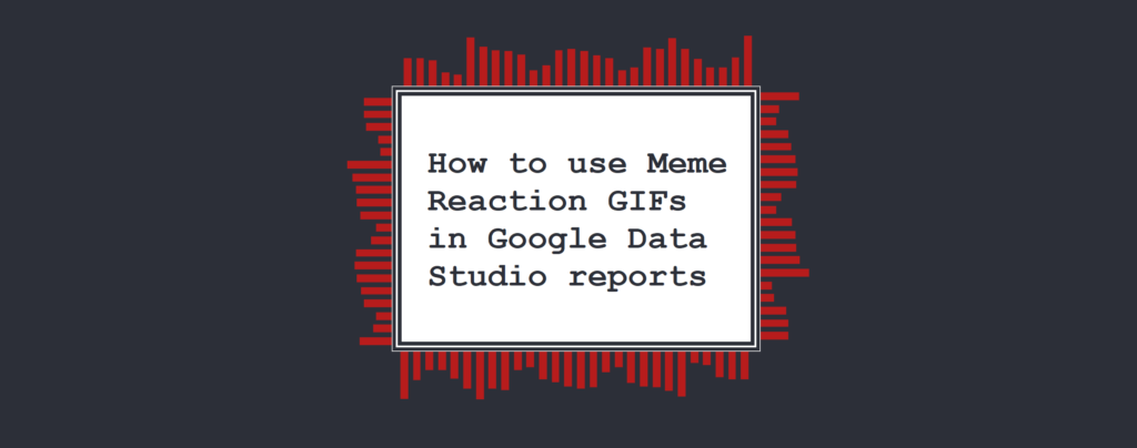 How to use Meme Reaction GIFs in Google Data Studio reports