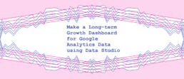 Make a Long-term Growth Dashboard for Google Analytics Data using Data Studio