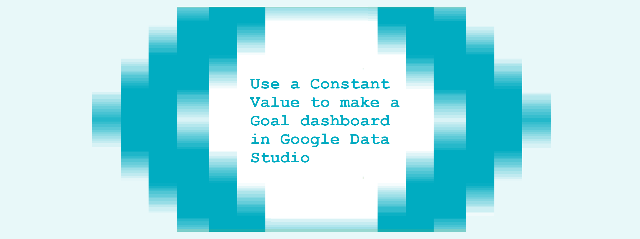 Use a Constant Value to make a Goal dashboard in Google Data Studio