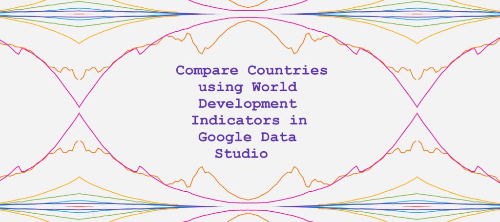 Compare Countries using World Development Indicators in Google Data Studio