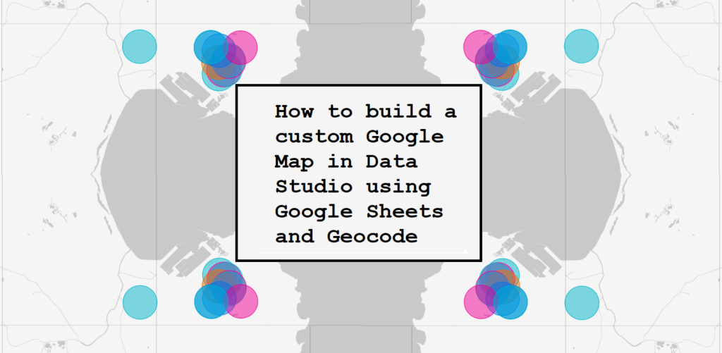 How to build a custom Google Map in Data Studio using Google Sheets and Geocode