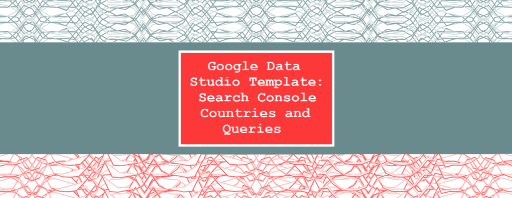 Google Data Studio Template: Search Console Countries and Queries