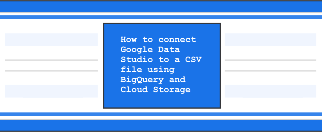 How to connect Google Data Studio to a CSV file using BigQuery and Cloud Storage