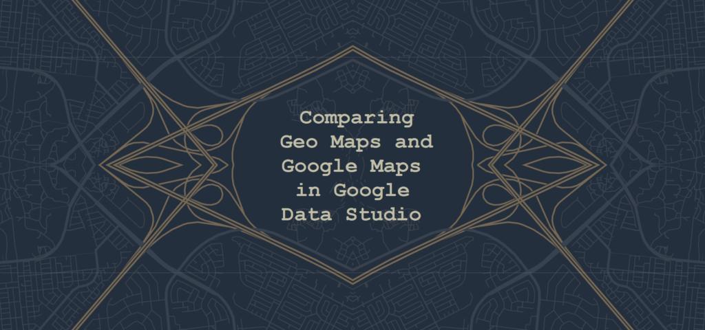 Comparing Geo Maps and Google Maps in Google Data Studio
