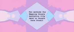 Two methods for Mapping Google Analytics City data in Google Data Studio