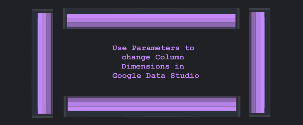 Use Parameters to change Column Dimensions in Google Data Studio