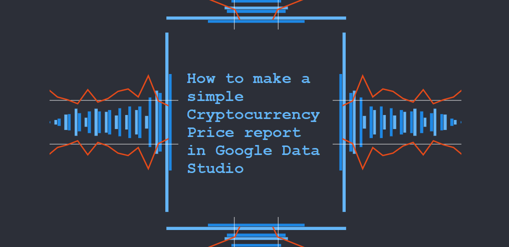 How to make a simple Crytpocurrency Price report in Google Data Studio